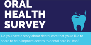 oral health survey - do you have a story about dental care that you'd like to share to help improve access to dental care in Utah?